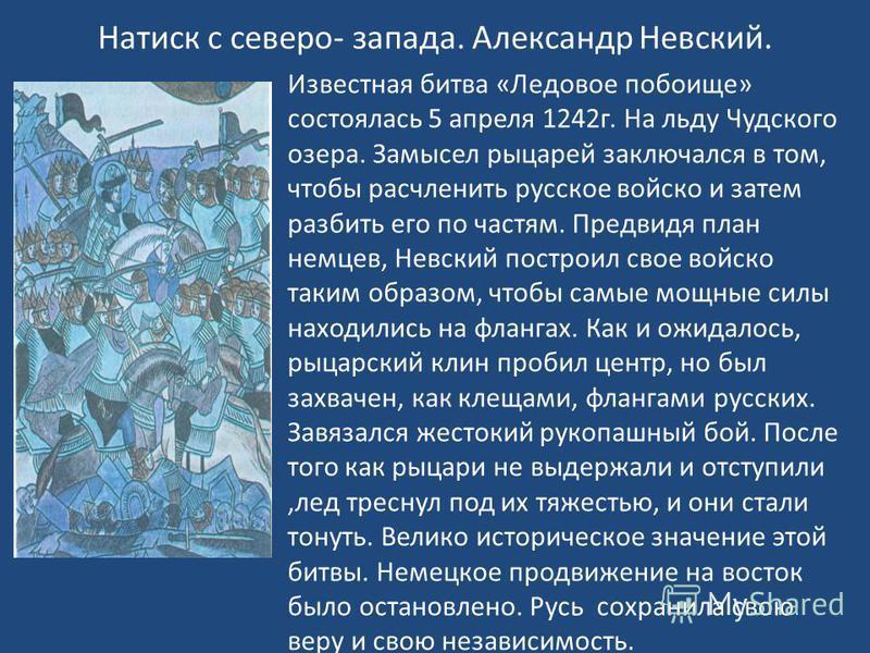 Натиск с северо- запада. Александр Невский. Известная битва «Ледовое побоище» состоялась 5 апреля 1242 г. На льду Чудского озера. Замысел рыцарей заключался в том, чтобы расчленить русское войско и затем разбить его по частям. Предвидя план немцев, Н