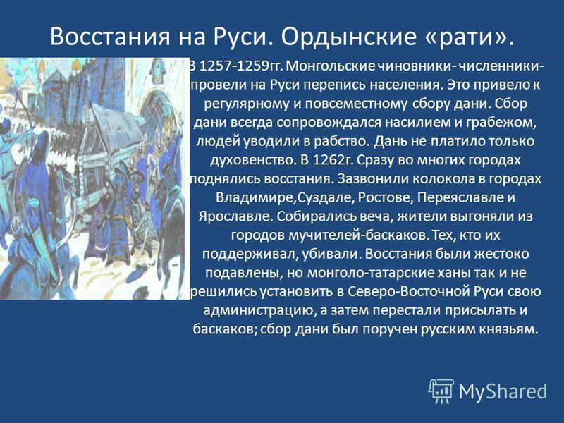 В 1257-1259 гг. Монгольские чиновники- численники- провели на Руси перепись населения. Это привело к регулярному и повсеместному сбору дани. Сбор дани всегда сопровождался насилием и грабежом, людей уводили в рабство. Дань не платило только духовенст