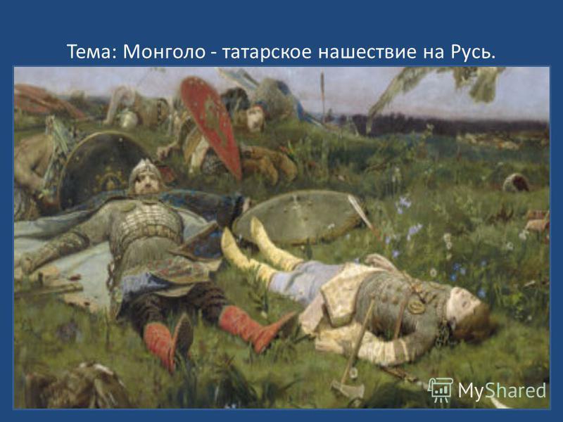 Тема: Монголо - татарское нашествие на Русь. Вторжение крестоносцев. Александр Невский.