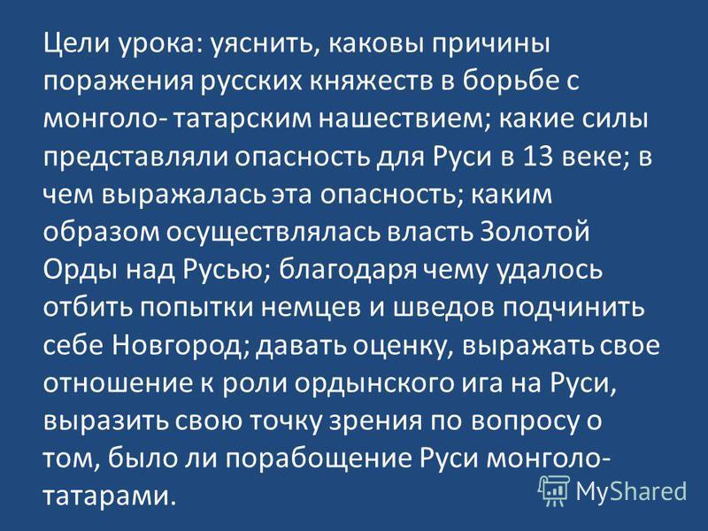 Цели урока: уяснить, каковы причины поражения русских княжеств в борьбе с монголо- татарским нашествием; какие силы представляли опасность для Руси в 13 веке; в чем выражалась эта опасность; каким образом осуществлялась власть Золотой Орды над Русью;