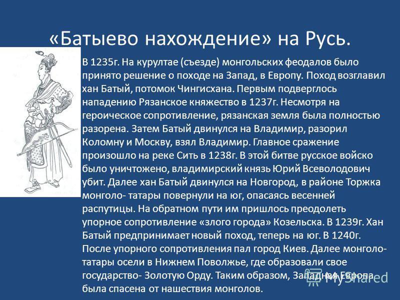 «Батыево нахождение» на Русь. В 1235 г. На курултае (съезде) монгольских феодалов было принято решение о походе на Запад, в Европу. Поход возглавил хан Батый, потомок Чингисхана. Первым подверглось нападению Рязанское княжество в 1237 г. Несмотря на