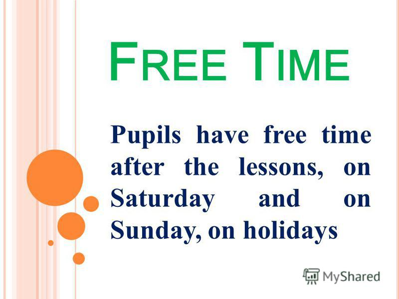 F REE T IME Pupils have free time after the lessons, on Saturday and on Sunday, on holidays