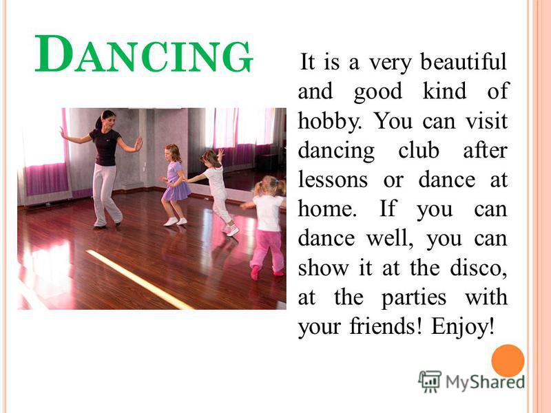 D ANCING It is a very beautiful and good kind of hobby. You can visit dancing club after lessons or dance at home. If you can dance well, you can show it at the disco, at the parties with your friends! Enjoy!