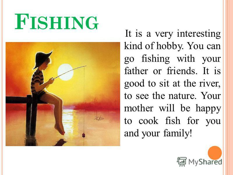 F ISHING It is a very interesting kind of hobby. You can go fishing with your father or friends. It is good to sit at the river, to see the nature. Your mother will be happy to cook fish for you and your family!