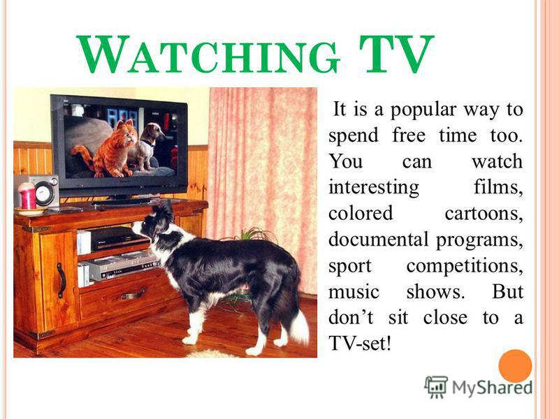 W ATCHING TV It is a popular way to spend free time too. You can watch interesting films, colored cartoons, documental programs, sport competitions, music shows. But dont sit close to a TV-set!
