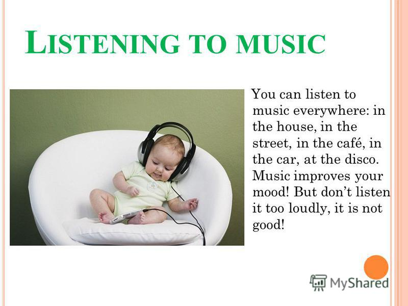 L ISTENING TO MUSIC You can listen to music everywhere: in the house, in the street, in the café, in the car, at the disco. Music improves your mood! But dont listen it too loudly, it is not good!