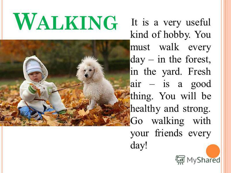 W ALKING It is a very useful kind of hobby. You must walk every day – in the forest, in the yard. Fresh air – is a good thing. You will be healthy and strong. Go walking with your friends every day!
