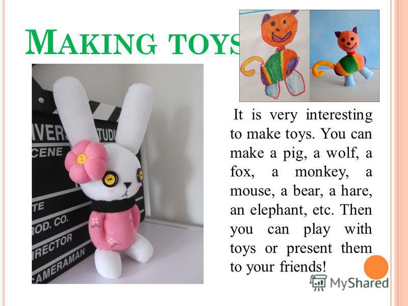 M AKING TOYS It is very interesting to make toys. You can make a pig, a wolf, a fox, a monkey, a mouse, a bear, a hare, an elephant, etc. Then you can play with toys or present them to your friends!
