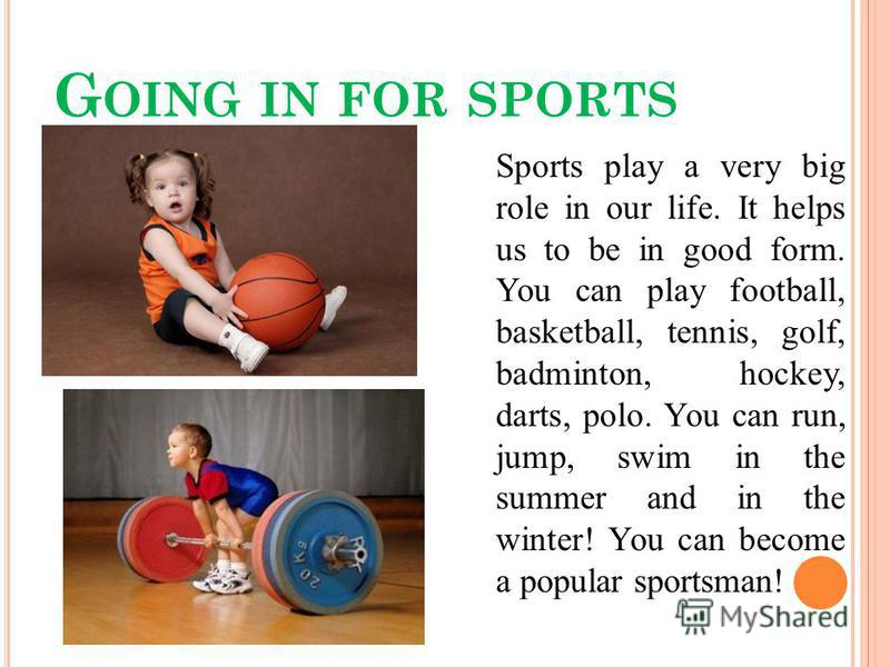 G OING IN FOR SPORTS Sports play a very big role in our life. It helps us to be in good form. You can play football, basketball, tennis, golf, badminton, hockey, darts, polo. You can run, jump, swim in the summer and in the winter! You can become a p