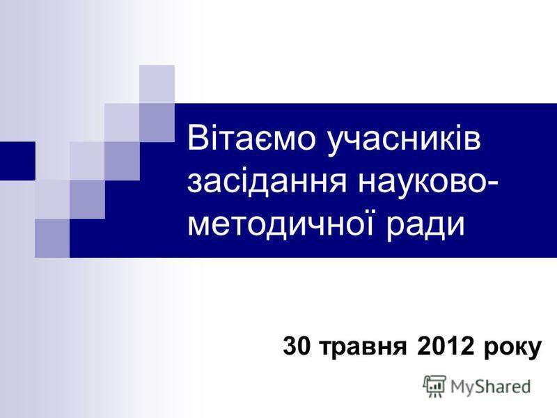 Вітаємо учасників засідання науково- методичної ради 30 травня 2012 року