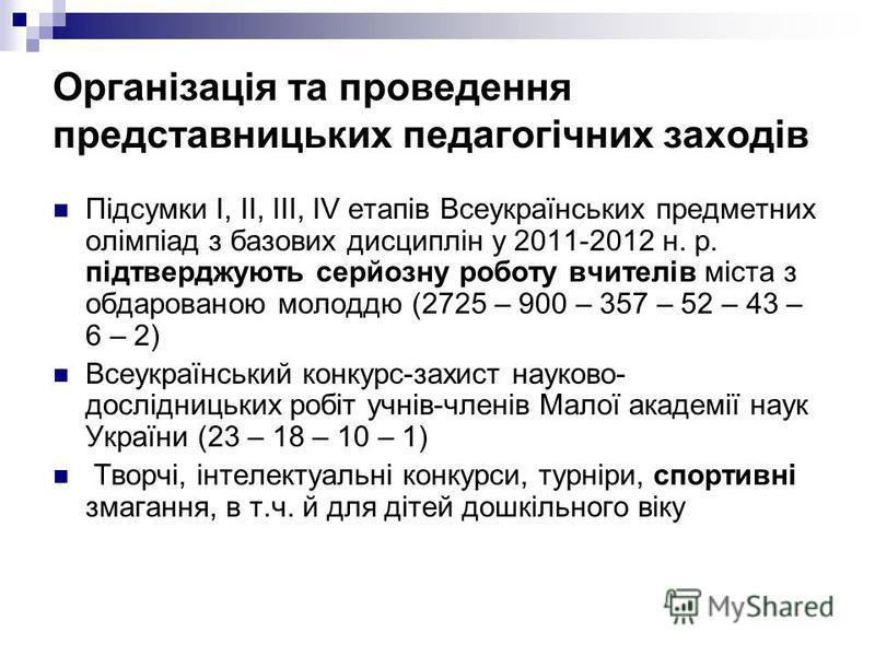 Організація та проведення представницьких педагогічних заходів Підсумки І, ІІ, ІІІ, ІV етапів Всеукраїнських предметних олімпіад з базових дисциплін у 2011-2012 н. р. підтверджують серйозну роботу вчителів міста з обдарованою молоддю (2725 – 900 – 35