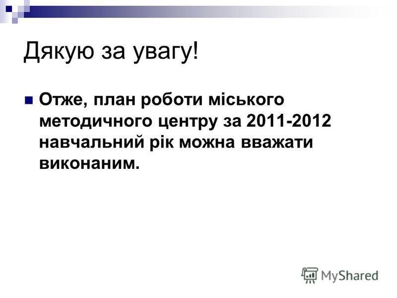 Дякую за увагу! Отже, план роботи міського методичного центру за 2011-2012 навчальний рік можна вважати виконаним.