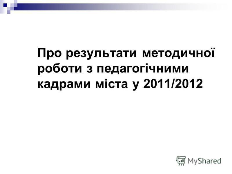 Про результати методичної роботи з педагогічними кадрами міста у 2011/2012