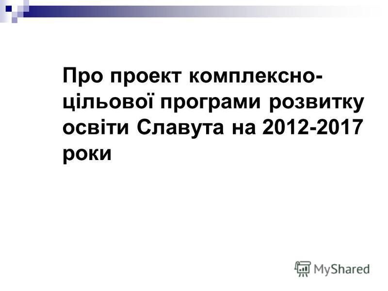 Про проект комплексно- цільової програми розвитку освіти Славута на 2012-2017 роки