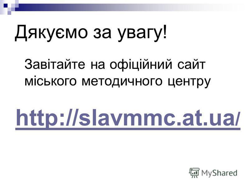 Дякуємо за увагу! Завітайте на офіційний сайт міського методичного центру http://slavmmc.at.ua /