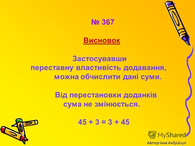 367 Висновок Застосувавши переставну властивість додавання, можна обчислити дані суми. Від перестановки доданків сума не змінюється. 45 + 3 = 3 + 45 Автор Інна Андрійчук