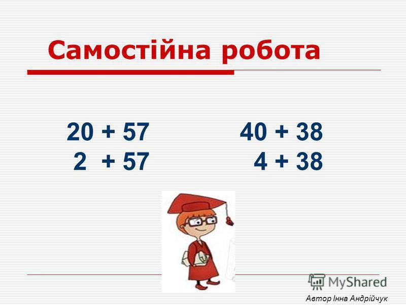 Самостійна робота 20 + 57 40 + 38 2 + 57 4 + 38 Автор Інна Андрійчук