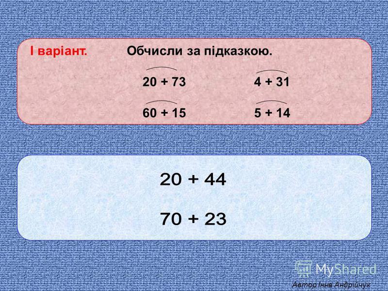 І варіант. Обчисли за підказкою. 20 + 73 4 + 31 60 + 15 5 + 14 Автор Інна Андрійчук