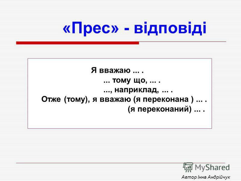 «Прес» - відповіді Я вважаю....... тому що,......., наприклад,.... Отже (тому), я вважаю (я переконана ).... (я переконаний).... Автор Інна Андрійчук