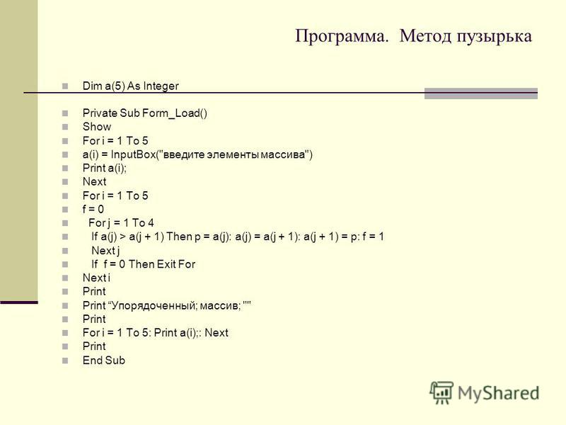 Программа. Метод пузырька Dim a(5) As Integer Private Sub Form_Load() Show For i = 1 To 5 a(i) = InputBox(