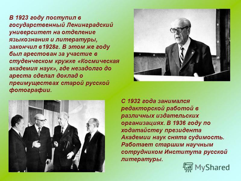 В 1923 году поступил в государственный Ленинградский университет на отделение языкознания и литературы, закончил в 1928 г. В этом же году был арестован за участие в студенческом кружке «Космическая академия наук», где незадолго до ареста сделал докла