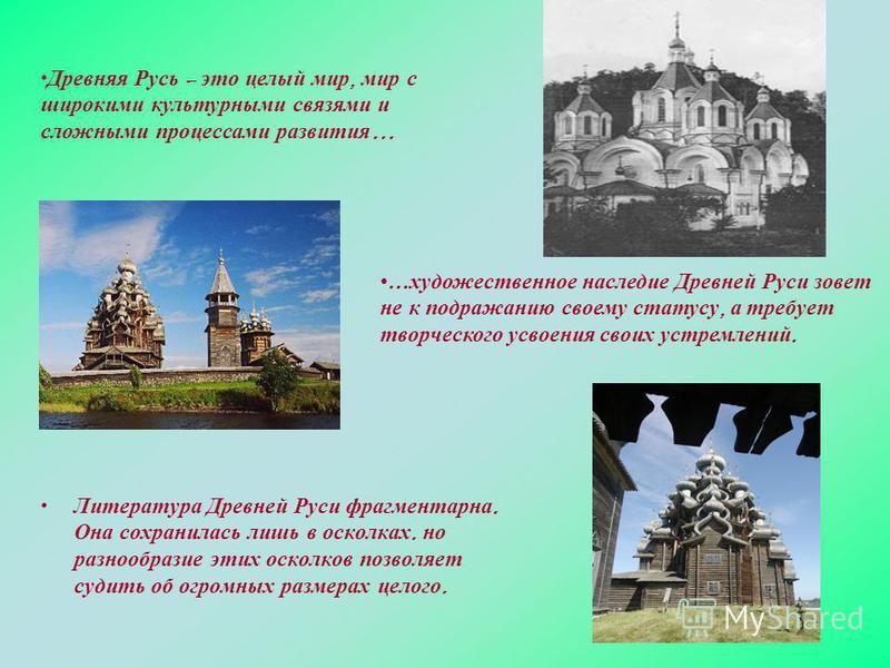 Литература Древней Руси фрагментарна. Она сохранилась лишь в осколках. но разнообразие этих осколков позволяет судить об огромных размерах целого. Древняя Русь – это целый мир, мир с широкими культурными связями и сложными процессами развития … …худо