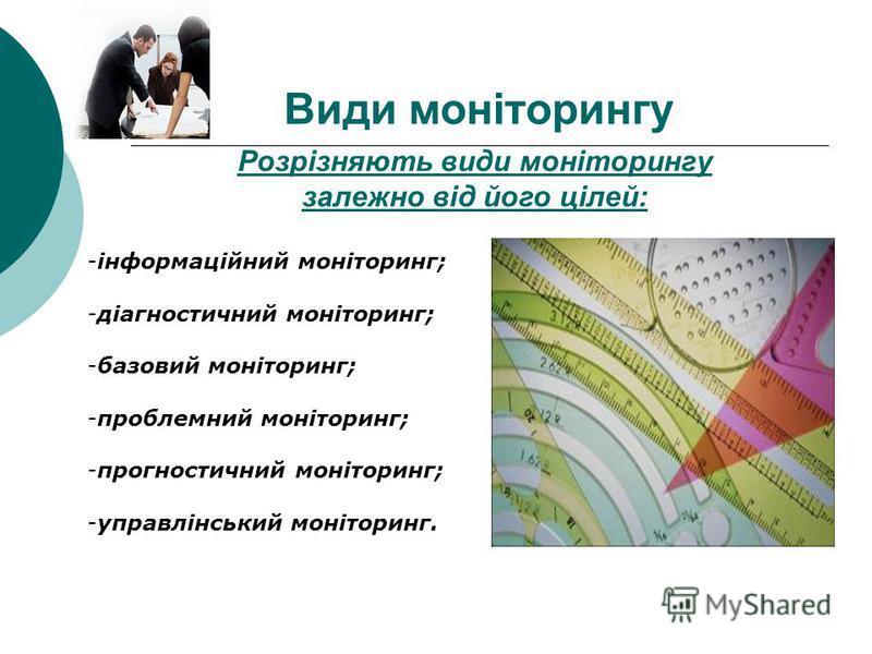 Розрізняють види моніторингу залежно від його цілей: -інформаційний моніторинг; -діагностичний моніторинг; -базовий моніторинг; -проблемний моніторинг; -прогностичний моніторинг; -управлінський моніторинг. Види моніторингу