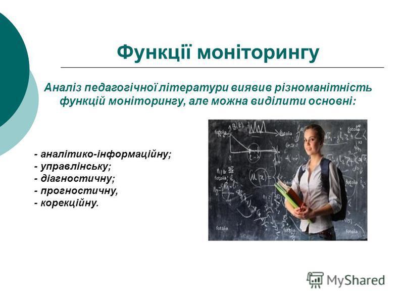 Функції моніторингу Аналіз педагогічної літератури виявив різноманітність функцій моніторингу, але можна виділити основні: - аналітико-інформаційну; - управлінську; - діагностичну; - прогностичну, - корекційну.