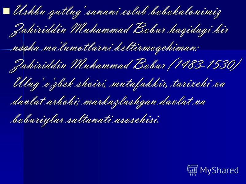 Ushbu qutlug' sanani eslab bobokalonimiz Zahiriddin Muhammad Bobur haqidagi bir necha ma'lumotlarni keltirmoqchiman: Zahiriddin Muhammad Bobur (1483-1530) Ulug' o'zbek shoiri, mutafakkir, tarixchi va davlat arbobi; markazlashgan davlat va boburiylar