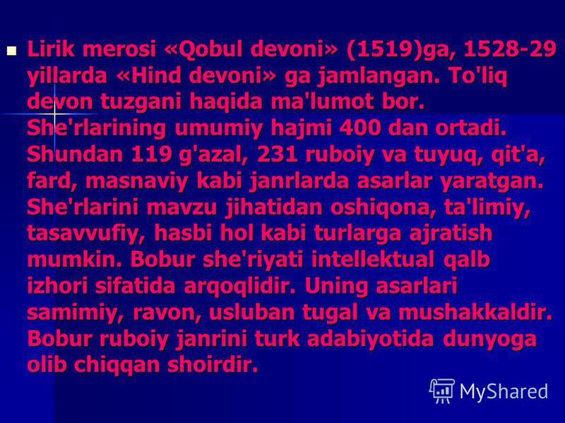 Lirik merosi «Qobul devoni» (1519)ga, 1528-29 yillarda «Hind devoni» ga jamlangan. To'liq devon tuzgani haqida ma'lumot bor. She'rlarining umumiy hajmi 400 dan ortadi. Shundan 119 g'azal, 231 ruboiy va tuyuq, qit'a, fard, masnaviy kabi janrlarda asar