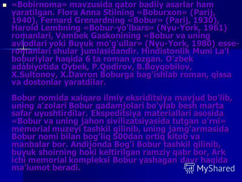«Bobirnoma» mavzusida qator badiiy asarlar ham yaratilgan. Flora Anna Stilning «Boburxon» (Parij, 1940), Fernard Grenardning «Bobur» (Parij, 1930), Harold Lembning «Bobur-yo'lbars» (Nyu-York, 1961) romanlari, Vambek Gaskonining «Bobur va uning avlodl