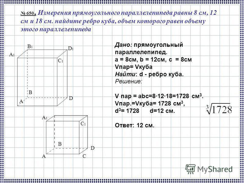 650. Измерения прямоугольного параллелепипеда равны 8 см, 12 см и 18 см. найдите ребро куба, объем которого равен объему этого параллелепипеда Дано: прямоугольный параллелепипед. а = 8 см, b = 12 см, с = 8 см Vпар= Vкуба Найти: d - ребро куба. Решени