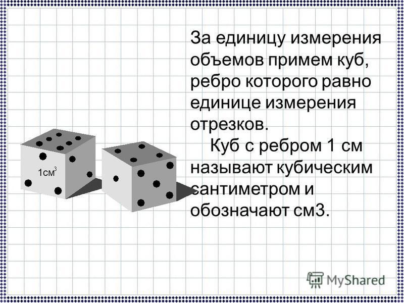 За единицу измерения объемов примем куб, ребро которого равно единице измерения отрезков. Куб с ребром 1 см называют кубическим сантиметром и обозначают см 3. 1 см
