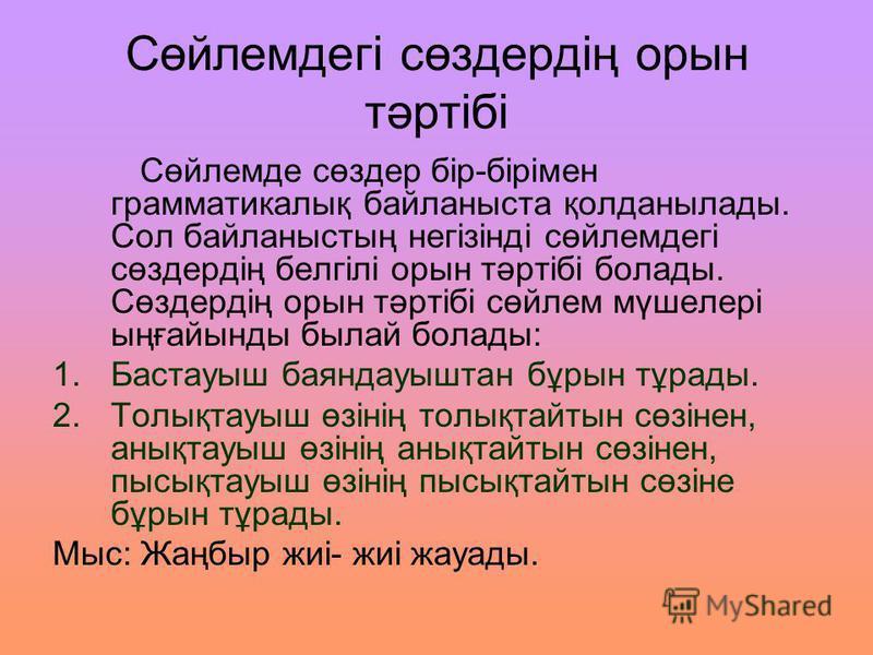 Сөйлемдегі сөздердің орын тәртібі Сөйлемде сөздер бір-бірімен грамматикалық байланыста қолданылады. Сол байланыстың негізінді сөйлемдегі сөздердің белгілі орын тәртібі болады. Сөздердің орын тәртібі сөйлем мүшелері ыңғайынды былай болады: 1.Бастауыш