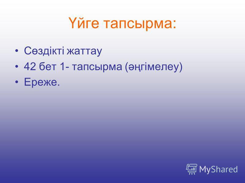 Үйге тапсырма: Сөздікті жаттау 42 бет 1- тапсырма (әңгімелеу) Ереже.