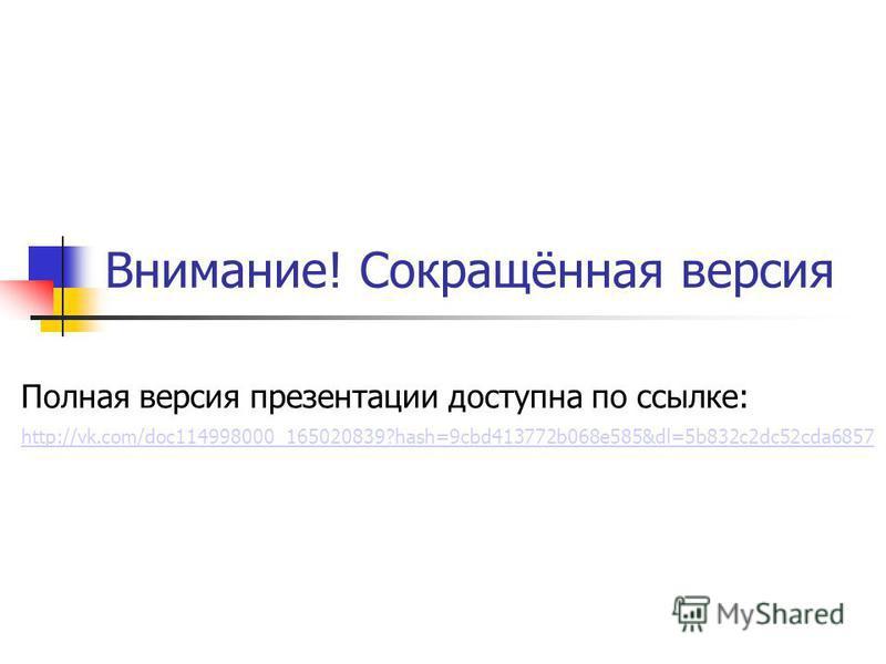 Внимание! Сокращённая версия Полная версия презентации доступна по ссылке: http://vk.com/doc114998000_165020839?hash=9cbd413772b068e585&dl=5b832c2dc52cda6857