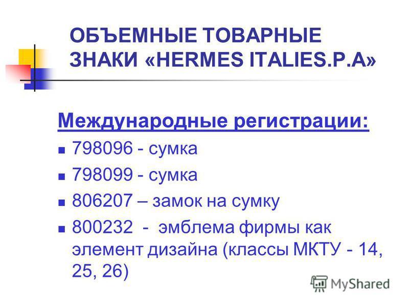 ОБЪЕМНЫЕ ТОВАРНЫЕ ЗНАКИ «HERMES ITALIES.P.A» Международные регистрации: 798096 - сумка 798099 - сумка 806207 – замок на сумку 800232 - эмблема фирмы как элемент дизайна (классы МКТУ - 14, 25, 26)