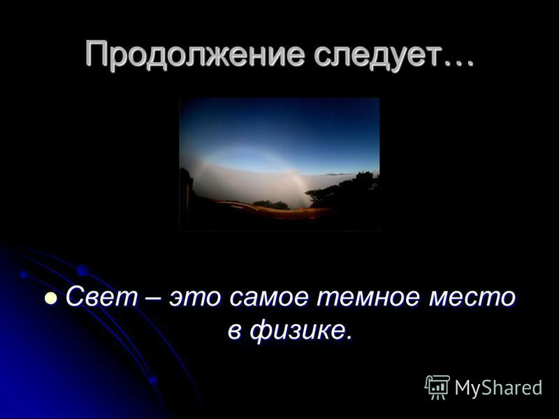 Продолжение следует… Свет – это самое темное место в физике. Свет – это самое темное место в физике.