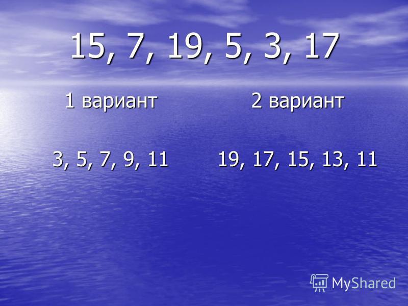 15, 7, 19, 5, 3, 17 1 вариант 3, 5, 7, 9, 11 2 вариант 19, 17, 15, 13, 11