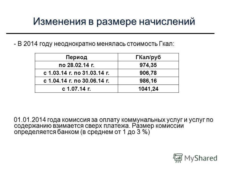 Изменения в размере начислений - В 2014 году неоднократно менялась стоимость Гкал: 01.01.2014 года комиссия за оплату коммунальных услуг и услуг по содержанию взимается сверх платежа. Размер комиссии определяется банком (в среднем от 1 до 3 %) Период