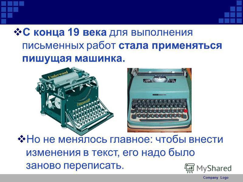 Company Logo С конца 19 века для выполнения письменных работ стала применяться пишущая машинка. Но не менялось главное: чтобы внести изменения в текст, его надо было заново переписать.