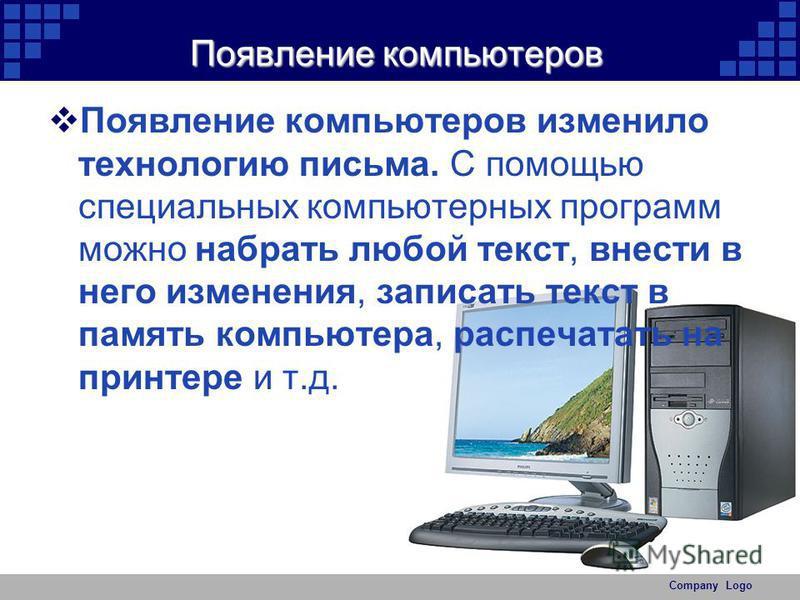 Company Logo Появление компьютеров Появление компьютеров изменило технологию письма. С помощью специальных компьютерных программ можно набрать любой текст, внести в него изменения, записать текст в память компьютера, распечатать на принтере и т.д.