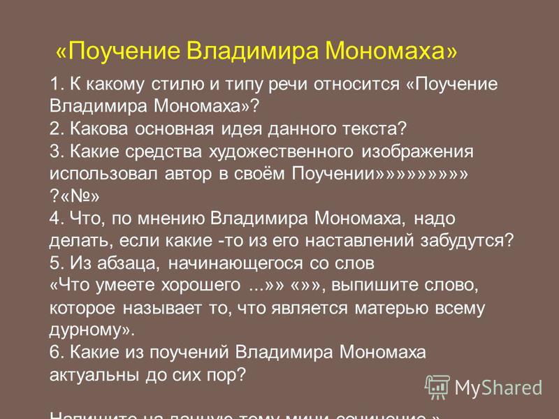 « Поучение Владимира Мономаха » 1. К какому стилю и типу речи относится « Поучение Владимира Мономаха » ? 2. Какова основная идея данного текста? 3. Какие средства художественного изображения использовал автор в своём Поучении»»»»»»»»» ?«» 4. Что, по