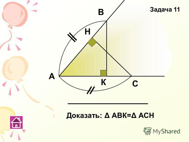 А В С Н К Доказать: Δ АВК=Δ АСН Задача 11