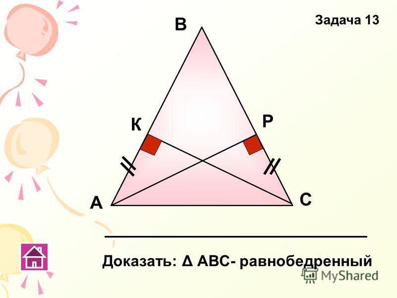 Задача 13 А В С К Р Доказать: Δ АВС- равнобедренный