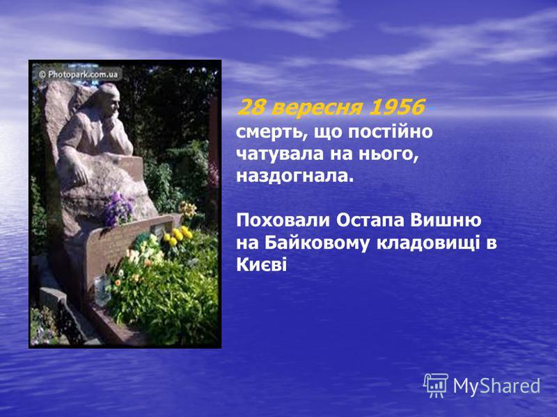 28 вересня 1956 - смерть, що постійно чатувала на нього, наздогнала. Поховали Остапа Вишню на Байковому кладовищі в Києві