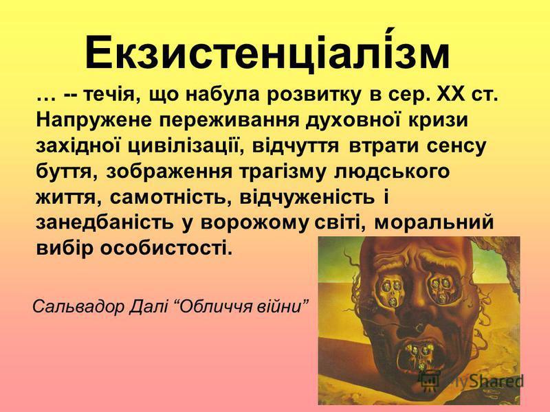 Екзистенціалі́зм … -- течія, що набула розвитку в сер. ХХ ст. Напружене переживання духовної кризи західної цивілізації, відчуття втрати сенсу буття, зображення трагізму людського життя, самотність, відчуженість і занедбаність у ворожому світі, морал