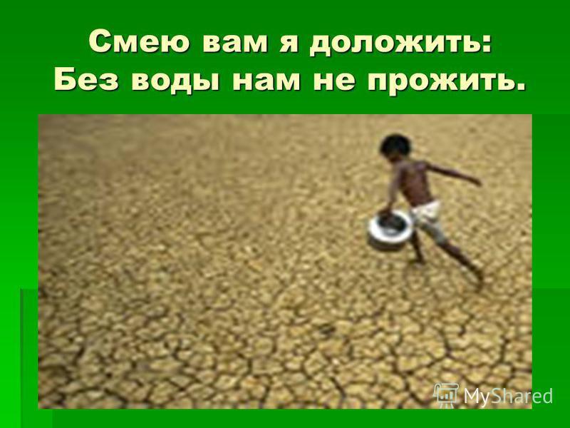 Смею вам я доложить: Без воды нам не прожить.