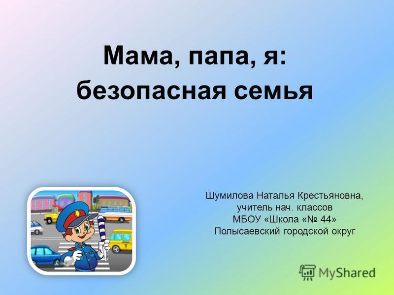 Мама, папа, я: безопасная семья Шумилова Наталья Крестьяновна, учитель нач. классов МБОУ «Школа « 44» Полысаевский городской округ