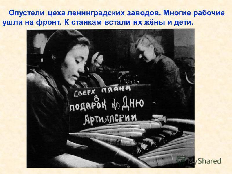 Опустели цеха ленинградских заводов. Многие рабочие ушли на фронт. К станкам встали их жёны и дети. Опустели цеха ленинградских заводов. Многие рабочие ушли на фронт. К станкам встали их жёны и дети.
